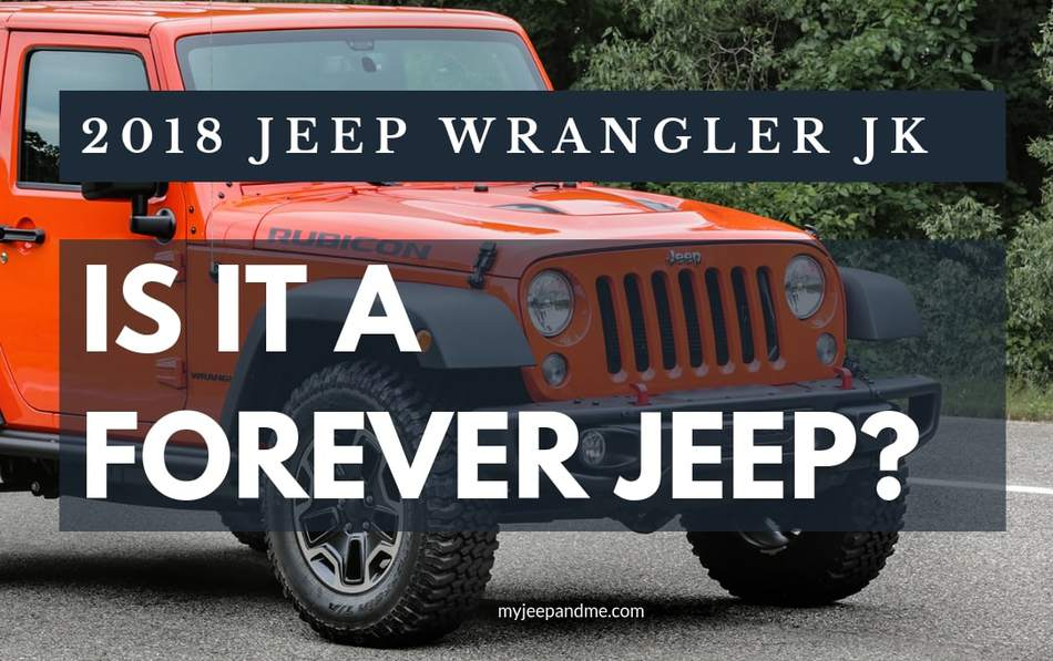 2018 JEEP WRANGLER JK: IS THIS THE JEEP YOU SHOULD BUY AND KEEP FOREVER?